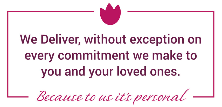 We Deliver, without exception on every commitment we make to you and your loved ones.